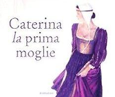 CATERINA, LA PRIMA MOGLIE, DI PHILIPPA GREGORY